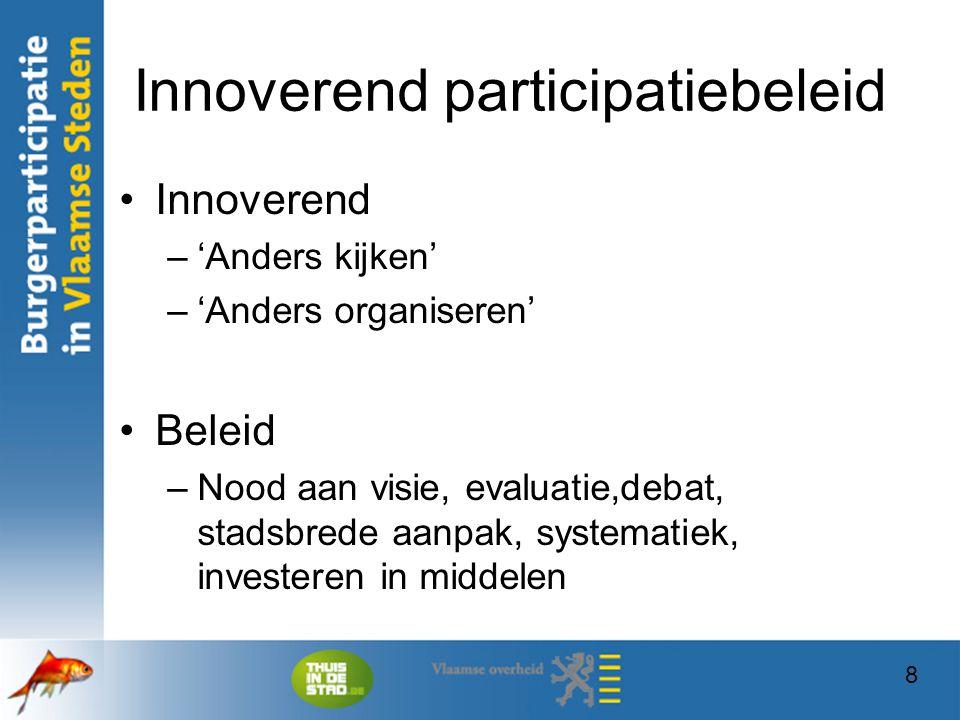 8 Innoverend participatiebeleid Innoverend –'Anders kijken' –'Anders organiseren' Beleid –Nood aan visie, evaluatie,debat, stadsbrede aanpak, systemat