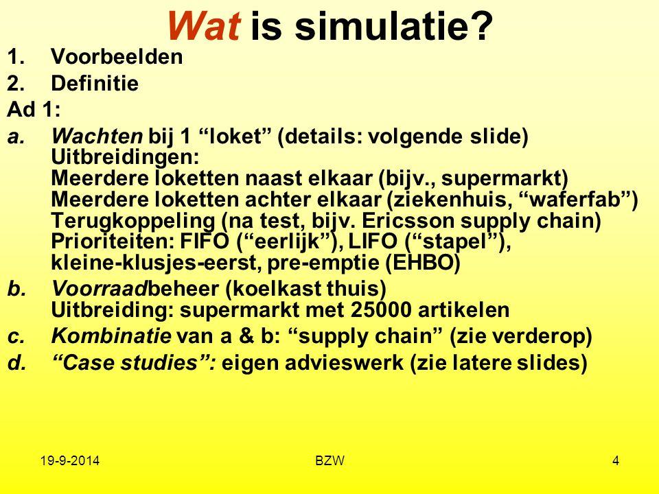 """19-9-2014BZW4 Wat is simulatie? 1.Voorbeelden 2.Definitie Ad 1: a.Wachten bij 1 """"loket"""" (details: volgende slide) Uitbreidingen: Meerdere loketten naa"""