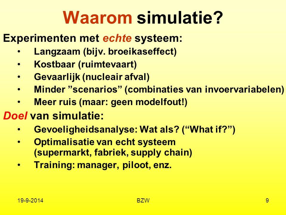 19-9-2014BZW9 Waarom simulatie? Experimenten met echte systeem: Langzaam (bijv. broeikaseffect) Kostbaar (ruimtevaart) Gevaarlijk (nucleair afval) Min