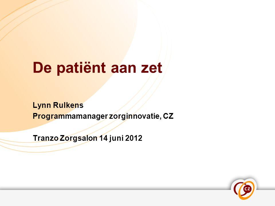 De patiënt aan zet Lynn Rulkens Programmamanager zorginnovatie, CZ Tranzo Zorgsalon 14 juni 2012