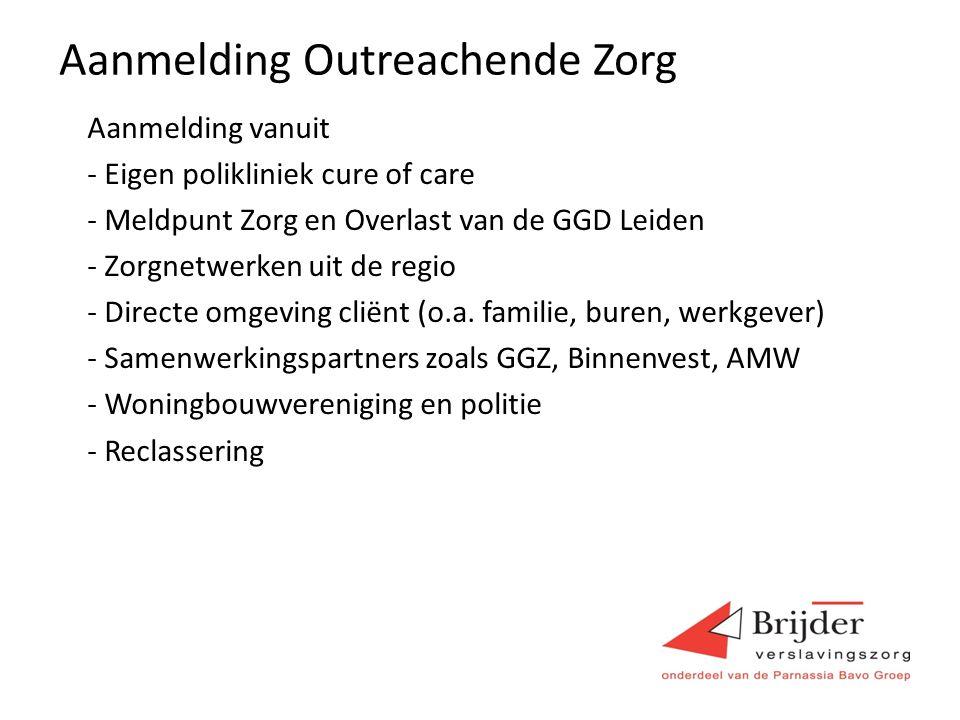 Aanmelding Outreachende Zorg Aanmelding vanuit - Eigen polikliniek cure of care - Meldpunt Zorg en Overlast van de GGD Leiden - Zorgnetwerken uit de regio - Directe omgeving cliënt (o.a.
