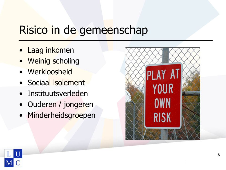 Risico in de gemeenschap Laag inkomen Weinig scholing Werkloosheid Sociaal isolement Instituutsverleden Ouderen / jongeren Minderheidsgroepen 8