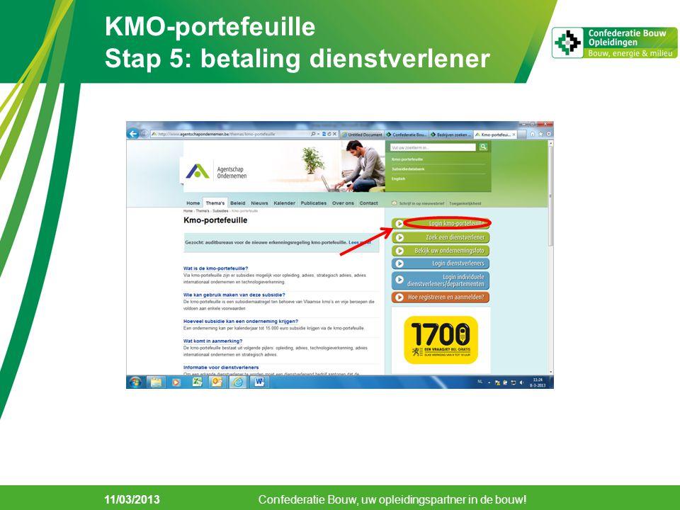 KMO-portefeuille Stap 5: betaling dienstverlener 11/03/2013 Confederatie Bouw, uw opleidingspartner in de bouw!