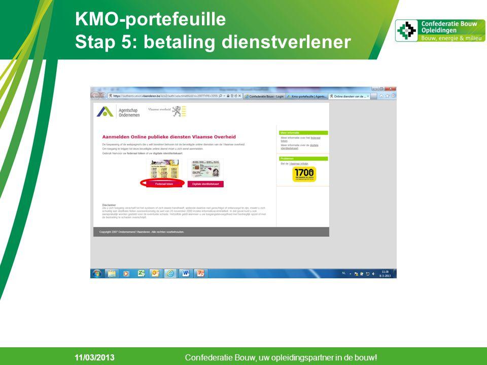 11/03/2013 KMO-portefeuille Stap 5: betaling dienstverlener Confederatie Bouw, uw opleidingspartner in de bouw!