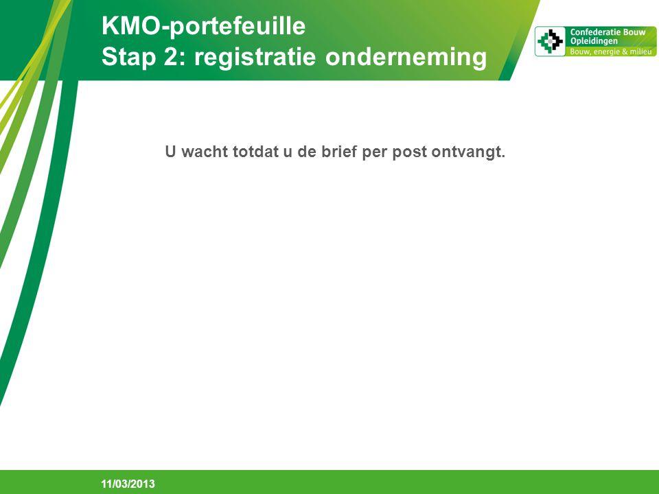 KMO-portefeuille Stap 2: registratie onderneming 11/03/2013 U wacht totdat u de brief per post ontvangt.