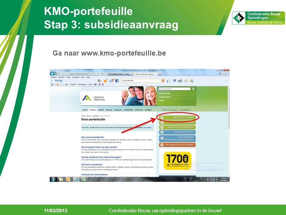 KMO-portefeuille Stap 3: subsidieaanvraag 11/03/2013 Confederatie Bouw, uw opleidingspartner in de bouw! Ga naar www.kmo-portefeuille.be