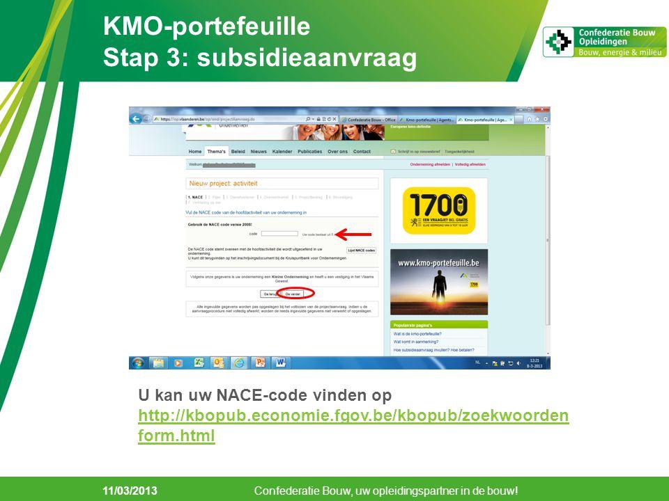11/03/2013 KMO-portefeuille Stap 3: subsidieaanvraag U kan Confederatie Bouw, uw opleidingspartner in de bouw! U kan uw NACE-code vinden op http://kbo