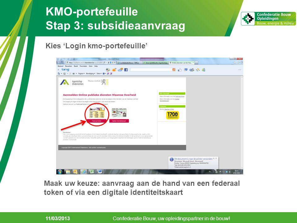 11/03/2013 KMO-portefeuille Stap 3: subsidieaanvraag Confederatie Bouw, uw opleidingspartner in de bouw! Kies 'Login kmo-portefeuille' Maak uw keuze: