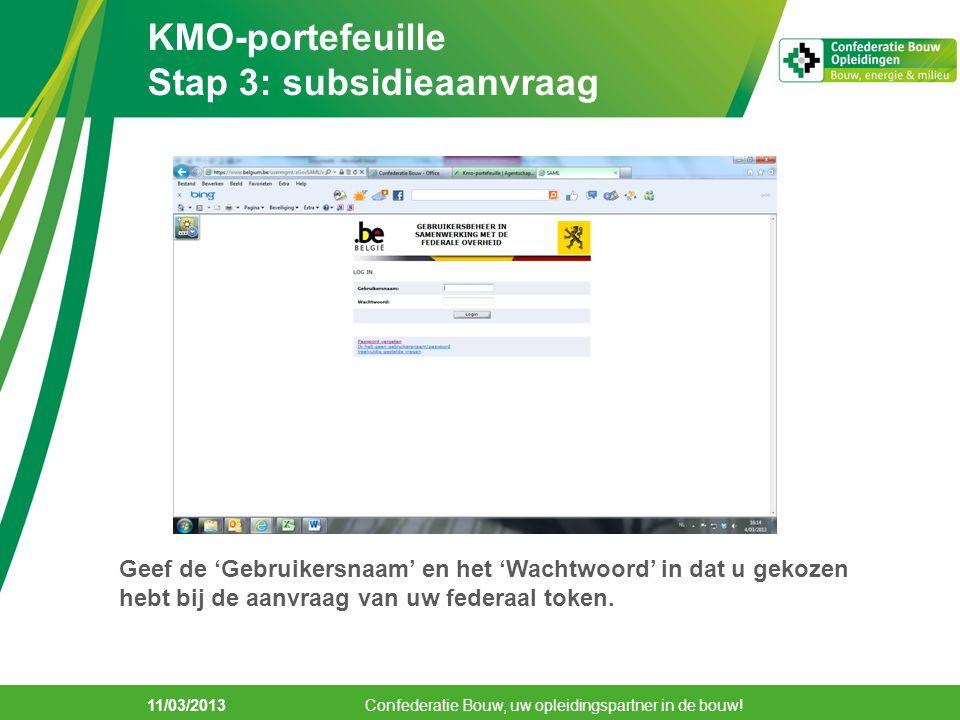 11/03/2013 KMO-portefeuille Stap 3: subsidieaanvraag Confederatie Bouw, uw opleidingspartner in de bouw! Geef de 'Gebruikersnaam' en het 'Wachtwoord'
