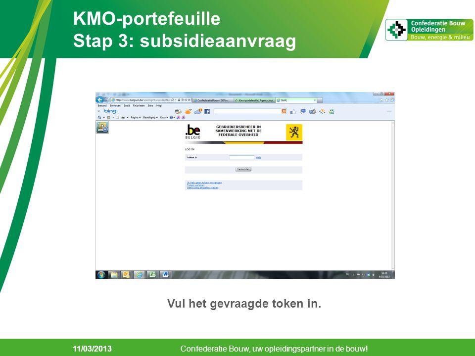 11/03/2013 KMO-portefeuille Stap 3: subsidieaanvraag Confederatie Bouw, uw opleidingspartner in de bouw! Vul het gevraagde token in.