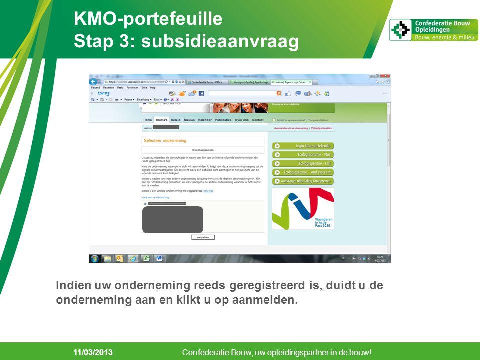 11/03/2013 KMO-portefeuille Stap 3: subsidieaanvraag Confederatie Bouw, uw opleidingspartner in de bouw! Indien uw onderneming reeds geregistreerd is,