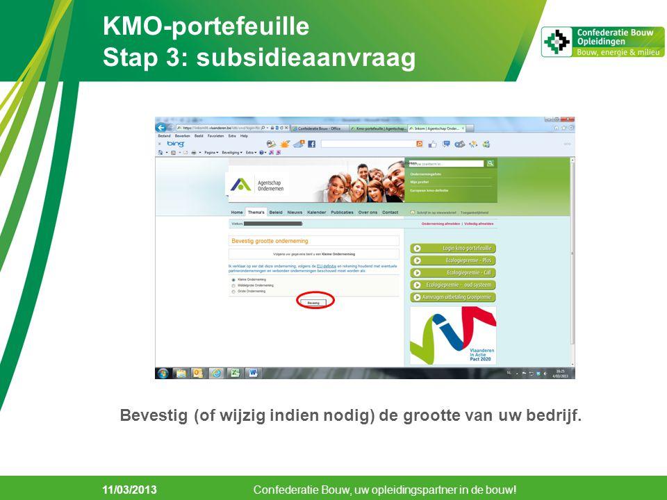 11/03/2013 KMO-portefeuille Stap 3: subsidieaanvraag Confederatie Bouw, uw opleidingspartner in de bouw! Bevestig (of wijzig indien nodig) de grootte