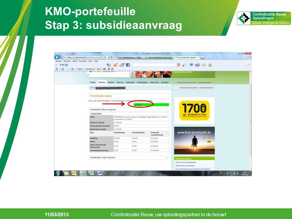 11/03/2013 KMO-portefeuille Stap 3: subsidieaanvraag Confederatie Bouw, uw opleidingspartner in de bouw!