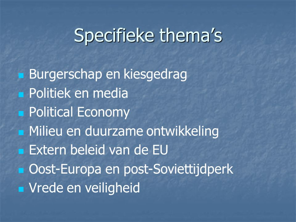 Specifieke thema's Burgerschap en kiesgedrag Politiek en media Political Economy Milieu en duurzame ontwikkeling Extern beleid van de EU Oost-Europa en post-Soviettijdperk Vrede en veiligheid