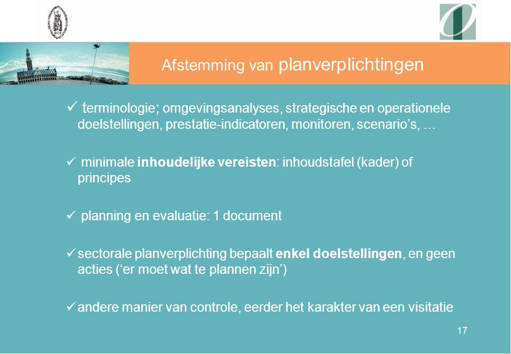 17 Afstemming van planverplichtingen t erminologie ; omgevingsanalyses, strategische en operationele doelstellingen, prestatie-indicatoren, monitoren, scenario's, … minimale inhoudelijke vereisten: inhoudstafel (kader) of principes planning en evaluatie: 1 document sectorale planverplichting bepaalt enkel doelstellingen, en geen acties ('er moet wat te plannen zijn') andere manier van controle, eerder het karakter van een visitatie