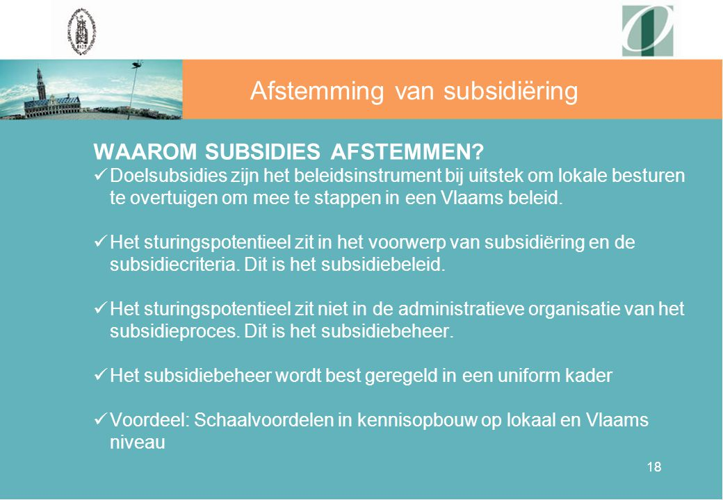 18 Afstemming van subsidiëring WAAROM SUBSIDIES AFSTEMMEN? Doelsubsidies zijn het beleidsinstrument bij uitstek om lokale besturen te overtuigen om me