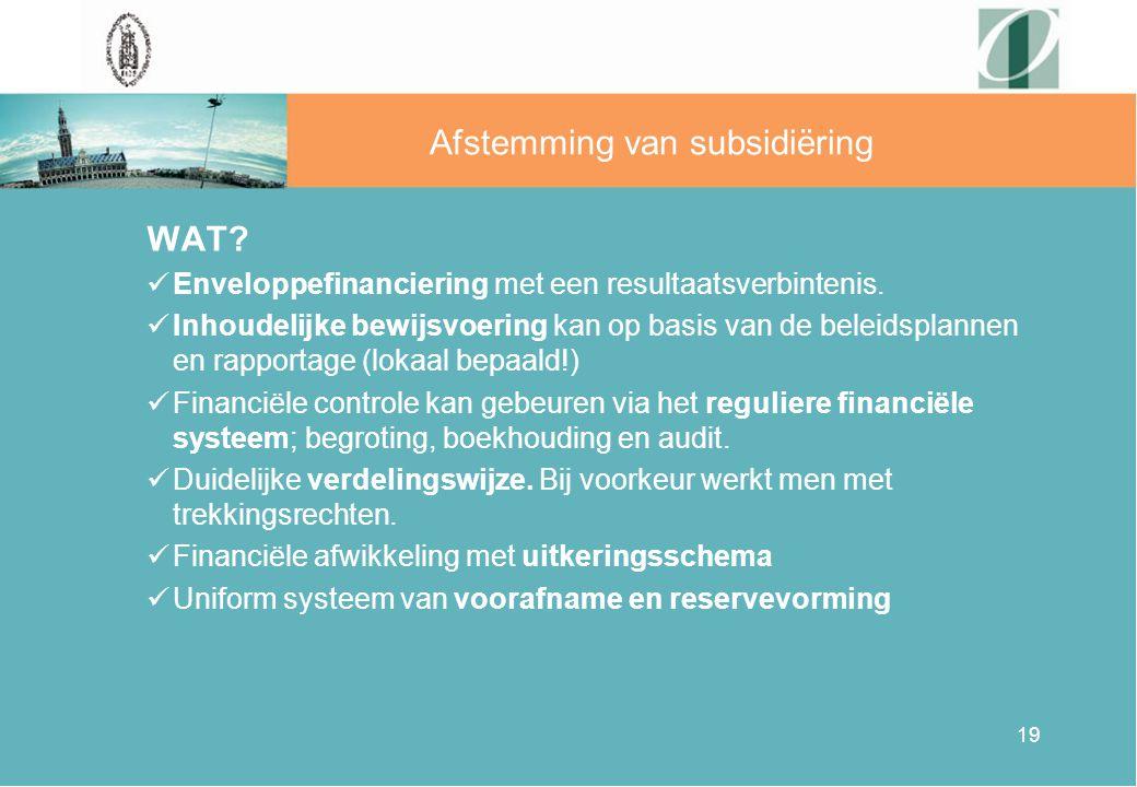 19 Afstemming van subsidiëring WAT? Enveloppefinanciering met een resultaatsverbintenis. Inhoudelijke bewijsvoering kan op basis van de beleidsplannen