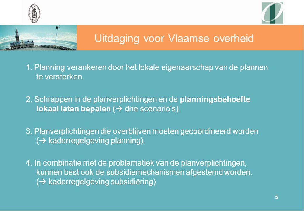 5 Uitdaging voor Vlaamse overheid 1. Planning verankeren door het lokale eigenaarschap van de plannen te versterken. 2. Schrappen in de planverplichti