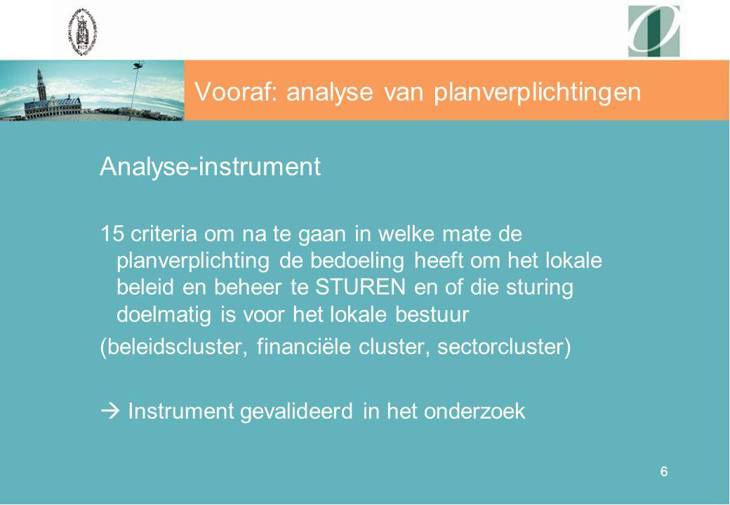 6 Vooraf: analyse van planverplichtingen Analyse-instrument 15 criteria om na te gaan in welke mate de planverplichting de bedoeling heeft om het lokale beleid en beheer te STUREN en of die sturing doelmatig is voor het lokale bestuur (beleidscluster, financiële cluster, sectorcluster)  Instrument gevalideerd in het onderzoek