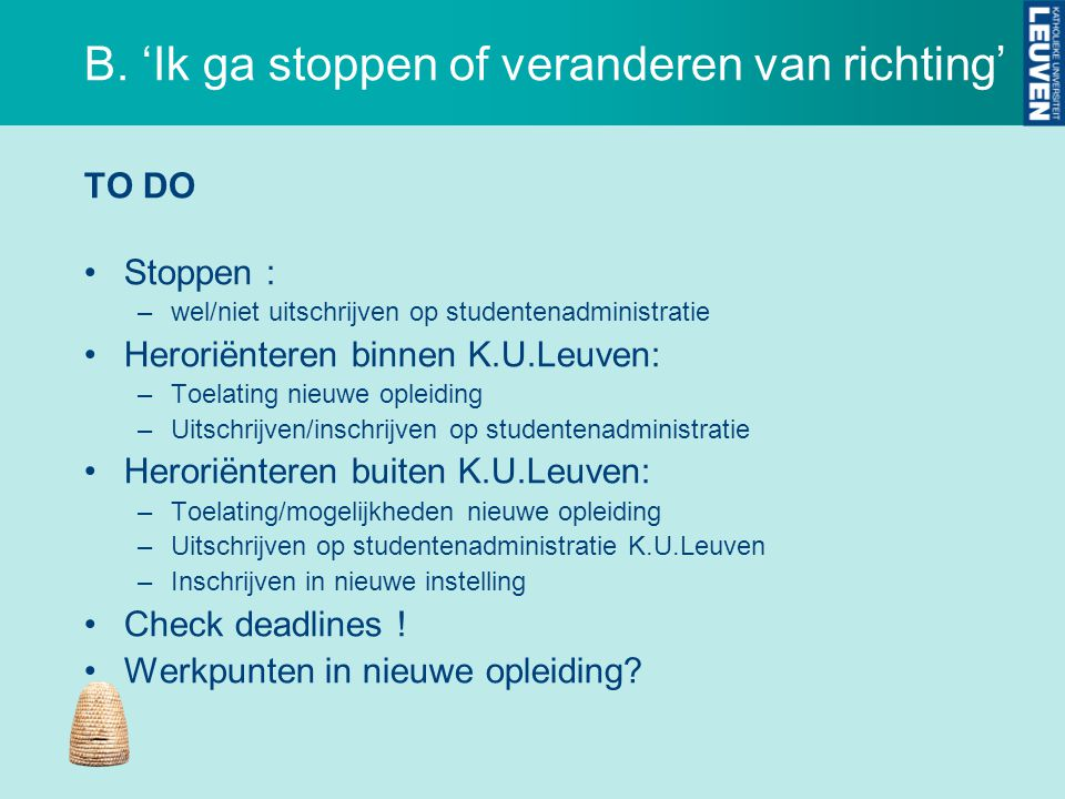 B. 'Ik ga stoppen of veranderen van richting' TO DO Stoppen : –wel/niet uitschrijven op studentenadministratie Heroriënteren binnen K.U.Leuven: –Toela