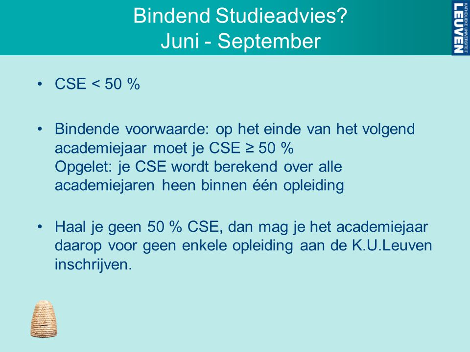 Bindend Studieadvies? Juni - September CSE < 50 % Bindende voorwaarde: op het einde van het volgend academiejaar moet je CSE ≥ 50 % Opgelet: je CSE wo