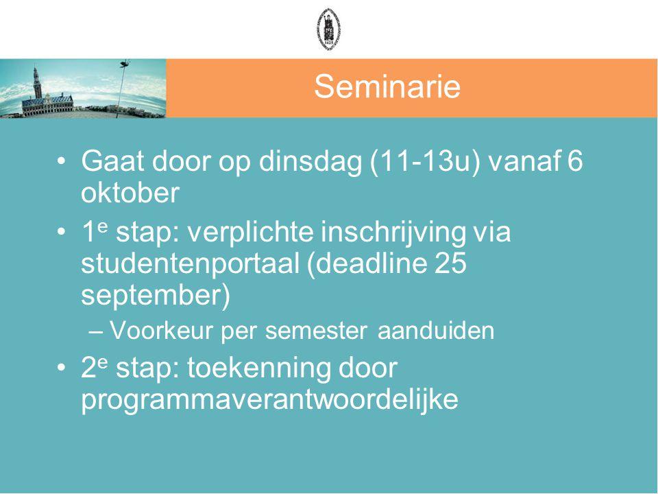 Seminarie Gaat door op dinsdag (11-13u) vanaf 6 oktober 1 e stap: verplichte inschrijving via studentenportaal (deadline 25 september) –Voorkeur per semester aanduiden 2 e stap: toekenning door programmaverantwoordelijke