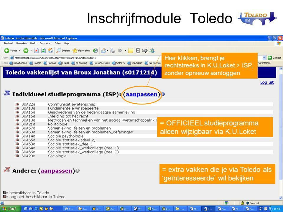 Inschrijfmodule Toledo = OFFICIEEL studieprogramma alleen wijzigbaar via K.U.Loket = extra vakken die je via Toledo als 'geïnteresseerde' wil bekijken Hier klikken, brengt je rechtstreeks in K.U.Loket > ISP, zonder opnieuw aanloggen