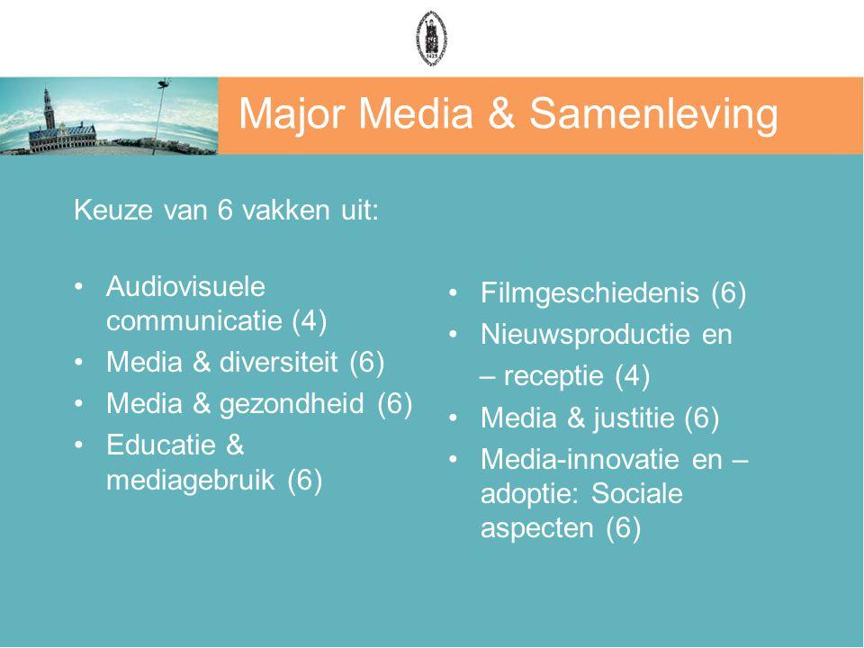 Major Media & Samenleving Keuze van 6 vakken uit: Audiovisuele communicatie (4) Media & diversiteit (6) Media & gezondheid (6) Educatie & mediagebruik (6) Filmgeschiedenis (6) Nieuwsproductie en – receptie (4) Media & justitie (6) Media-innovatie en – adoptie: Sociale aspecten (6)