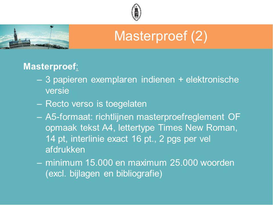 Masterproef (2) Masterproef: –3 papieren exemplaren indienen + elektronische versie –Recto verso is toegelaten –A5-formaat: richtlijnen masterproefreglement OF opmaak tekst A4, lettertype Times New Roman, 14 pt, interlinie exact 16 pt., 2 pgs per vel afdrukken –minimum 15.000 en maximum 25.000 woorden (excl.