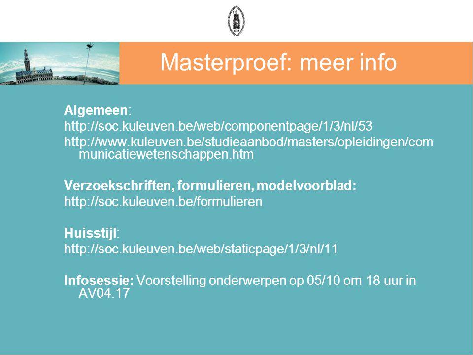 Masterproef: meer info Algemeen: http://soc.kuleuven.be/web/componentpage/1/3/nl/53 http://www.kuleuven.be/studieaanbod/masters/opleidingen/com municatiewetenschappen.htm Verzoekschriften, formulieren, modelvoorblad: http://soc.kuleuven.be/formulieren Huisstijl: http://soc.kuleuven.be/web/staticpage/1/3/nl/11 Infosessie: Voorstelling onderwerpen op 05/10 om 18 uur in AV04.17