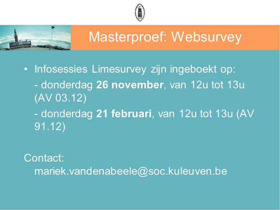 Masterproef: Websurvey Infosessies Limesurvey zijn ingeboekt op: - donderdag 26 november, van 12u tot 13u (AV 03.12) - donderdag 21 februari, van 12u tot 13u (AV 91.12) Contact: mariek.vandenabeele@soc.kuleuven.be