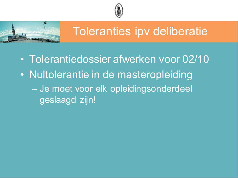 Toleranties ipv deliberatie Tolerantiedossier afwerken voor 02/10 Nultolerantie in de masteropleiding –Je moet voor elk opleidingsonderdeel geslaagd zijn!