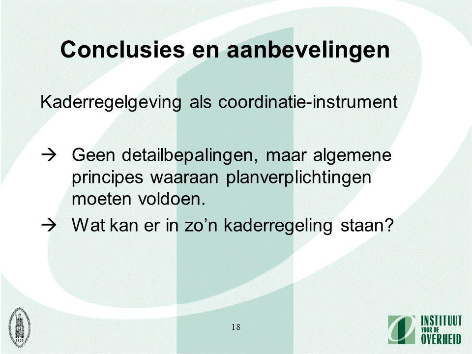 18 Conclusies en aanbevelingen Kaderregelgeving als coordinatie-instrument  Geen detailbepalingen, maar algemene principes waaraan planverplichtingen moeten voldoen.