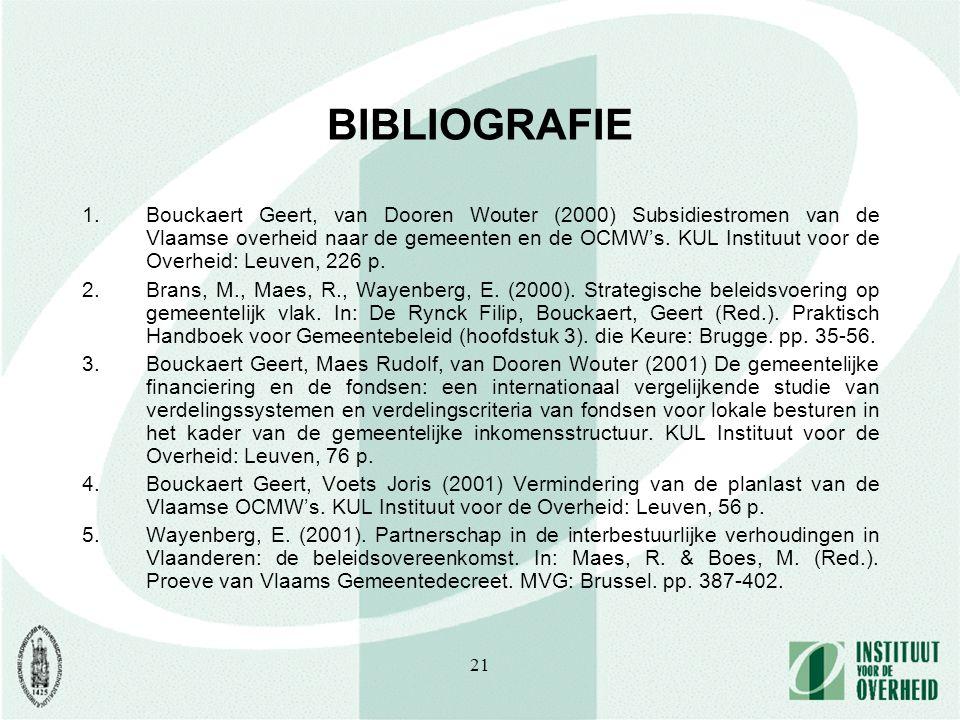 21 BIBLIOGRAFIE 1.Bouckaert Geert, van Dooren Wouter (2000) Subsidiestromen van de Vlaamse overheid naar de gemeenten en de OCMW's. KUL Instituut voor