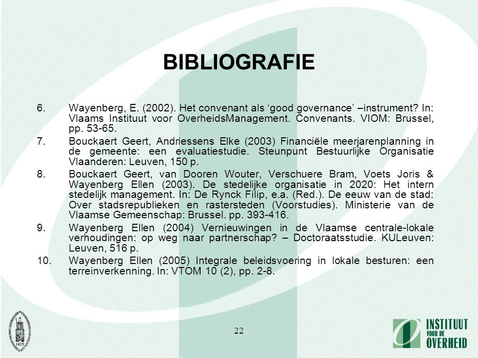 22 BIBLIOGRAFIE 6.Wayenberg, E. (2002). Het convenant als 'good governance' –instrument? In: Vlaams Instituut voor OverheidsManagement. Convenants. VI