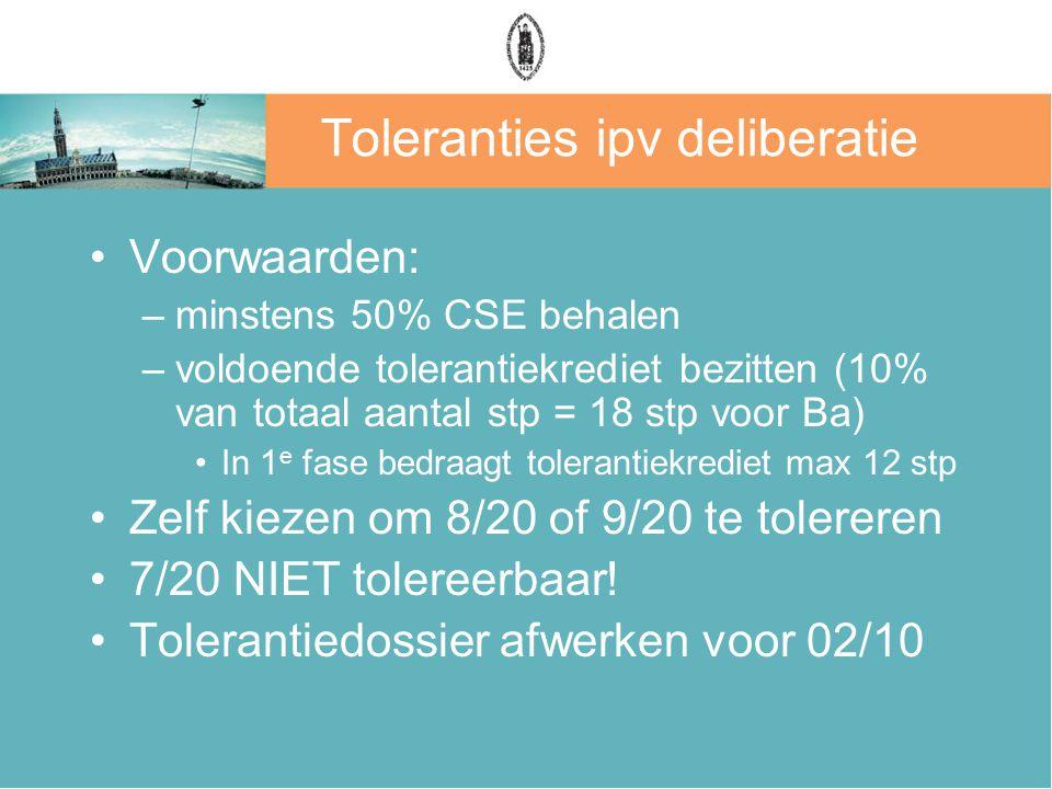 Toleranties ipv deliberatie Voorwaarden: –minstens 50% CSE behalen –voldoende tolerantiekrediet bezitten (10% van totaal aantal stp = 18 stp voor Ba) In 1 e fase bedraagt tolerantiekrediet max 12 stp Zelf kiezen om 8/20 of 9/20 te tolereren 7/20 NIET tolereerbaar.