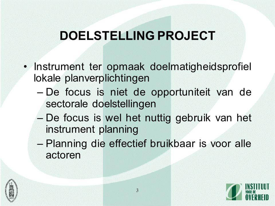 3 DOELSTELLING PROJECT Instrument ter opmaak doelmatigheidsprofiel lokale planverplichtingen –De focus is niet de opportuniteit van de sectorale doelstellingen –De focus is wel het nuttig gebruik van het instrument planning –Planning die effectief bruikbaar is voor alle actoren