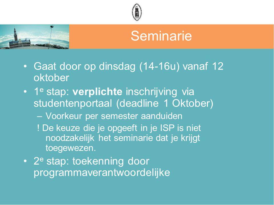 Seminarie Gaat door op dinsdag (14-16u) vanaf 12 oktober 1 e stap: verplichte inschrijving via studentenportaal (deadline 1 Oktober) –Voorkeur per semester aanduiden .