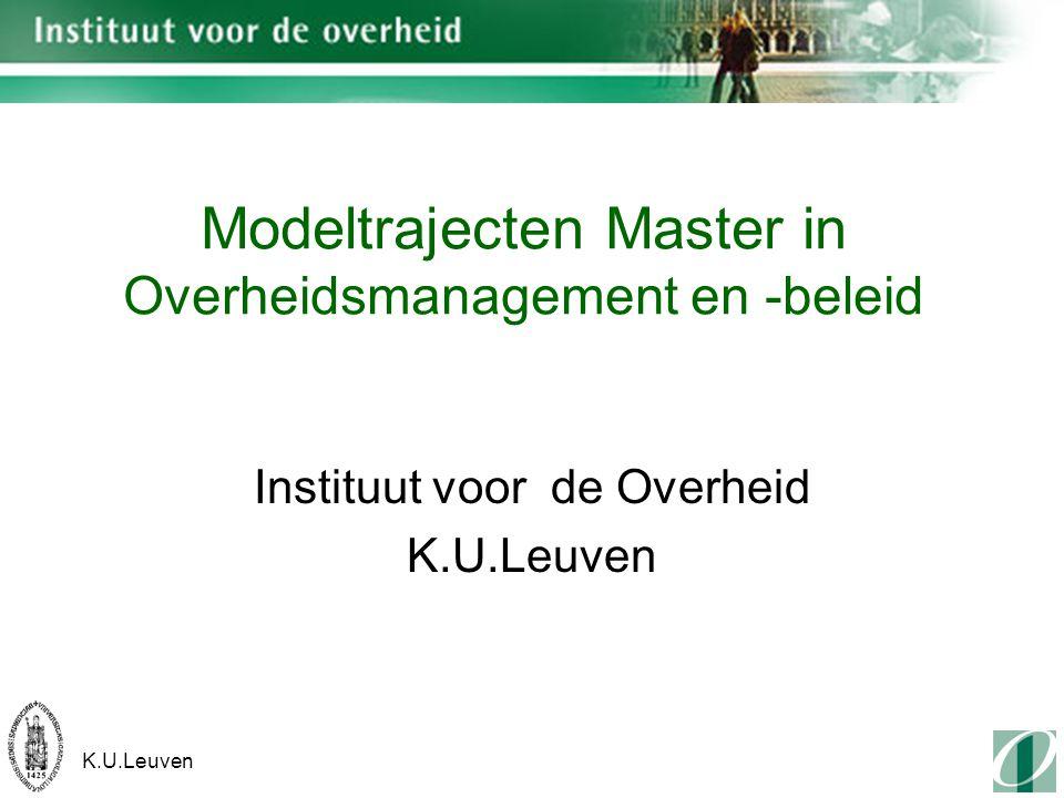K.U.Leuven Modeltrajecten Master in Overheidsmanagement en -beleid Instituut voor de Overheid K.U.Leuven
