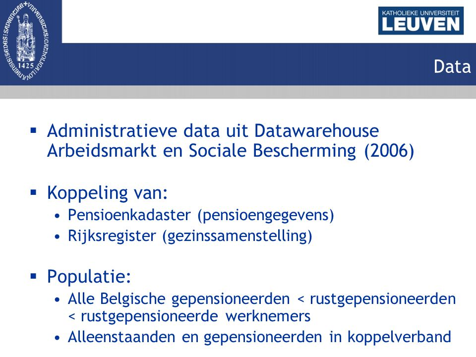 Data  Administratieve data uit Datawarehouse Arbeidsmarkt en Sociale Bescherming (2006)  Koppeling van: Pensioenkadaster (pensioengegevens) Rijksreg