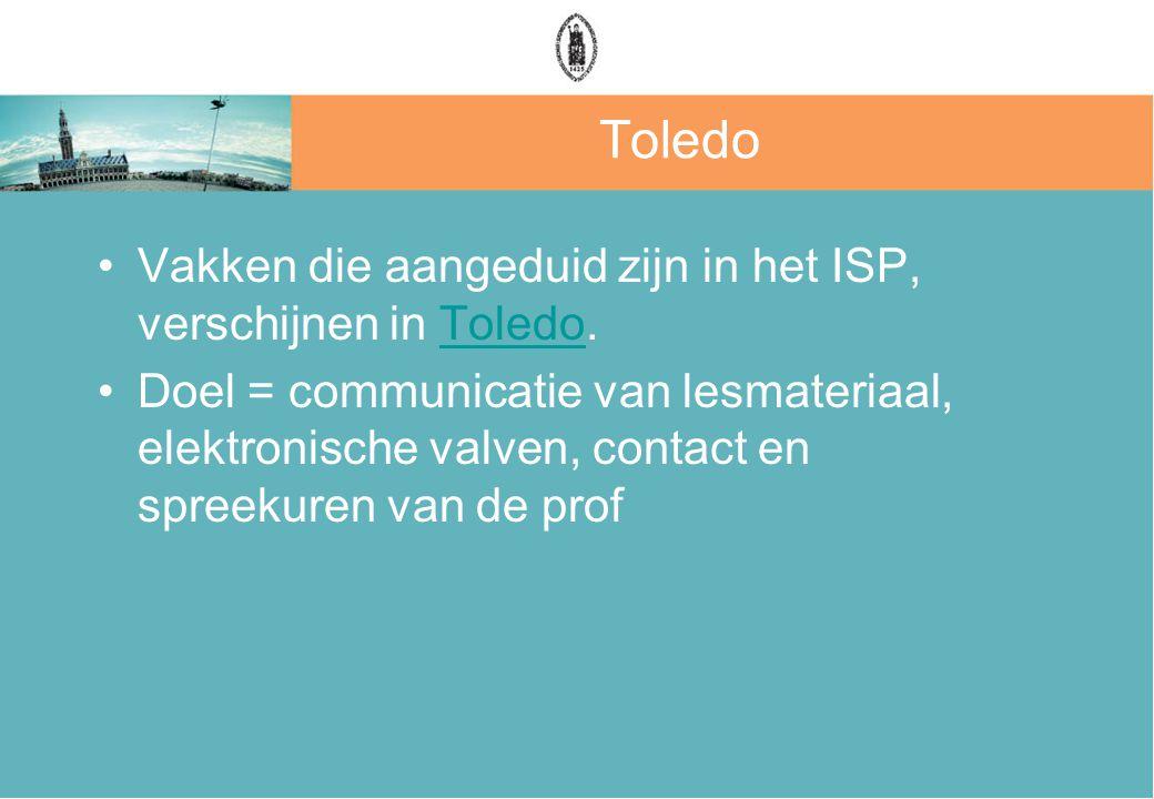 Toledo Vakken die aangeduid zijn in het ISP, verschijnen in Toledo.Toledo Doel = communicatie van lesmateriaal, elektronische valven, contact en spreekuren van de prof