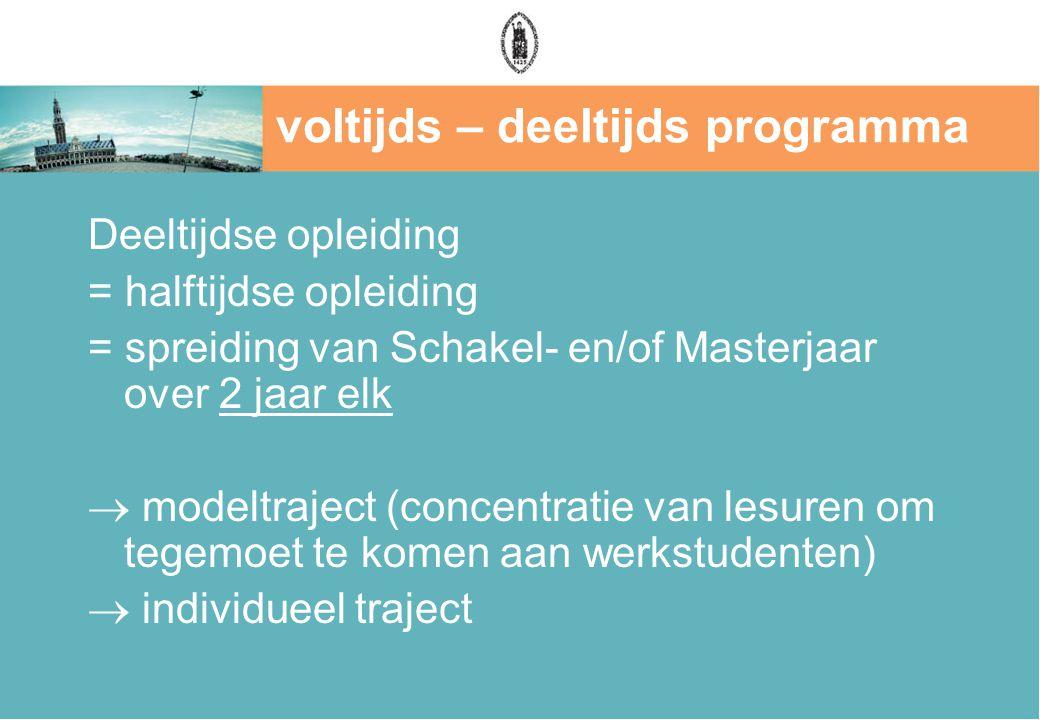 voltijds – deeltijds programma Deeltijdse opleiding = halftijdse opleiding = spreiding van Schakel- en/of Masterjaar over 2 jaar elk  modeltraject (concentratie van lesuren om tegemoet te komen aan werkstudenten)  individueel traject