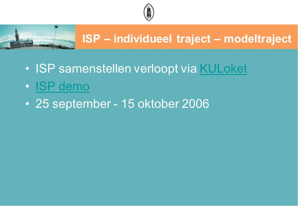 ISP – individueel traject – modeltraject ISP samenstellen verloopt via KULoketKULoket ISP demo 25 september - 15 oktober 2006
