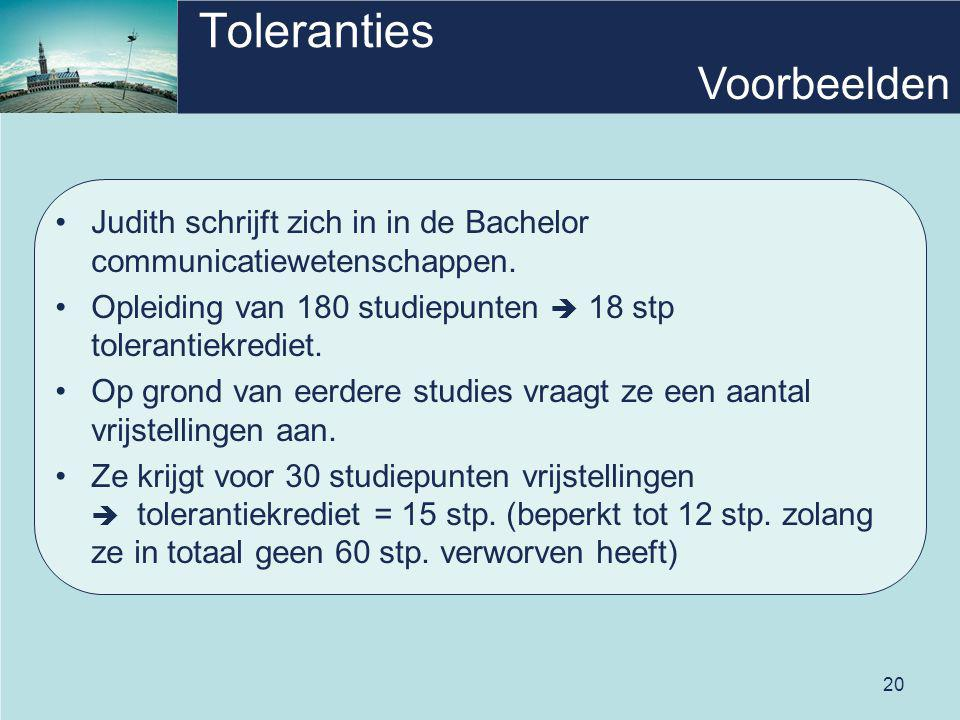 20 Toleranties Judith schrijft zich in in de Bachelor communicatiewetenschappen. Opleiding van 180 studiepunten  18 stp tolerantiekrediet. Op grond v