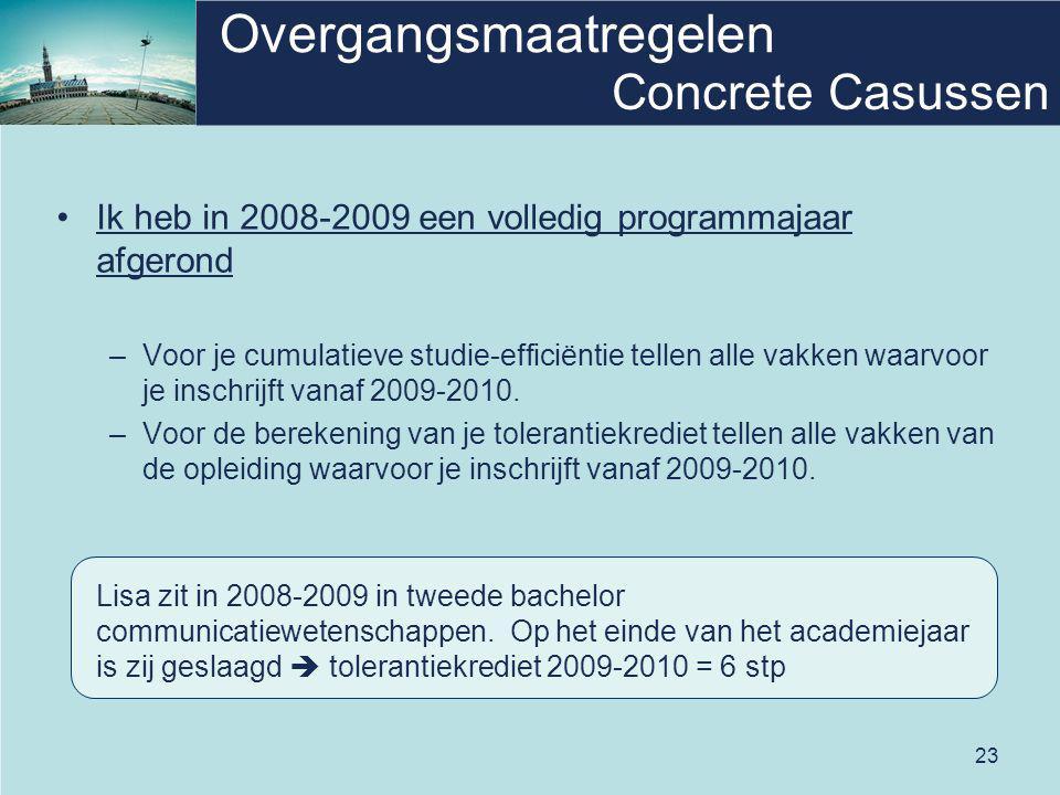 23 Overgangsmaatregelen Ik heb in 2008-2009 een volledig programmajaar afgerond –Voor je cumulatieve studie-efficiëntie tellen alle vakken waarvoor je inschrijft vanaf 2009-2010.