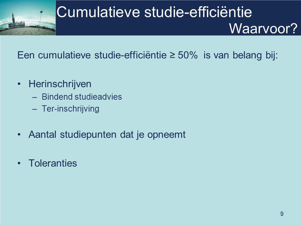 9 Cumulatieve studie-efficiëntie Een cumulatieve studie-efficiëntie ≥ 50% is van belang bij: Herinschrijven –Bindend studieadvies –Ter-inschrijving Aantal studiepunten dat je opneemt Toleranties Waarvoor