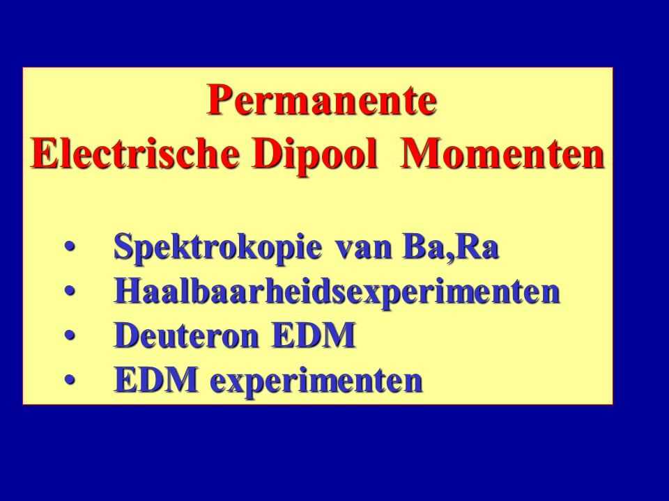 Permanente Permanente Electrische Dipool Momenten Spektrokopie van Ba,Ra Spektrokopie van Ba,Ra Haalbaarheidsexperimenten Haalbaarheidsexperimenten Deuteron EDM Deuteron EDM EDM experimenten EDM experimenten
