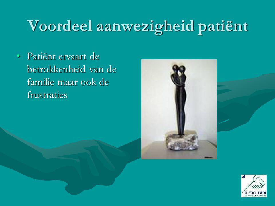Voordeel aanwezigheid patiënt Patiënt ervaart de betrokkenheid van de familie maar ook de frustratiesPatiënt ervaart de betrokkenheid van de familie maar ook de frustraties