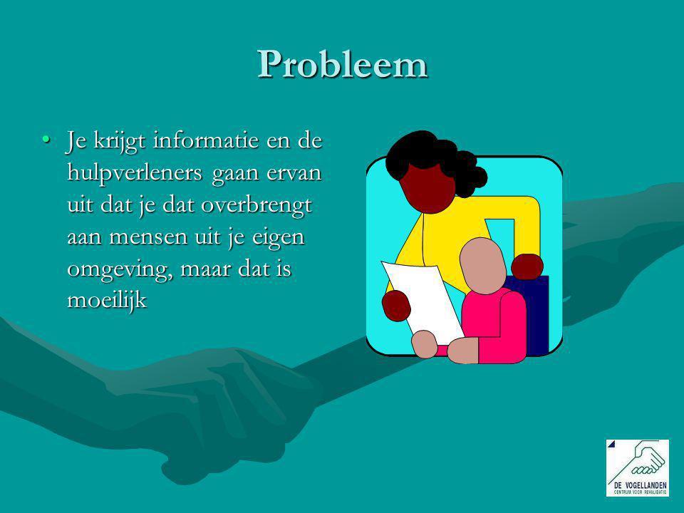 Probleem Je krijgt informatie en de hulpverleners gaan ervan uit dat je dat overbrengt aan mensen uit je eigen omgeving, maar dat is moeilijkJe krijgt informatie en de hulpverleners gaan ervan uit dat je dat overbrengt aan mensen uit je eigen omgeving, maar dat is moeilijk