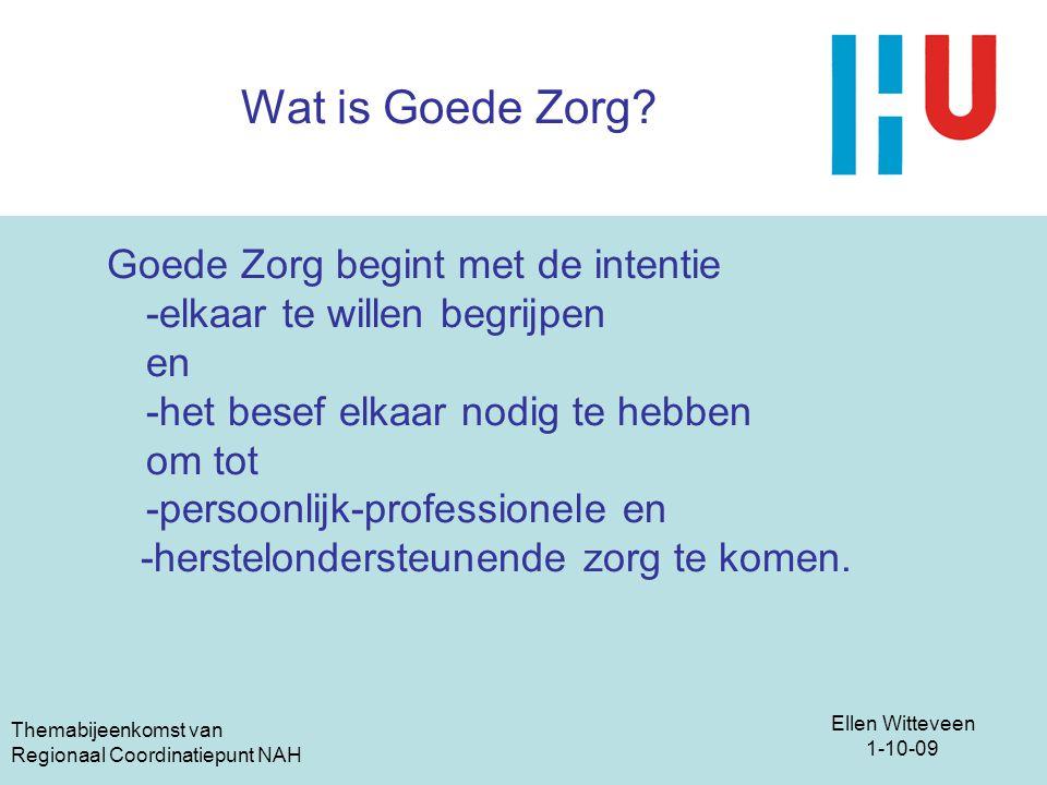 Ellen Witteveen 1-10-09 Themabijeenkomst van Regionaal Coordinatiepunt NAH Wat is Goede Zorg? Goede Zorg begint met de intentie -elkaar te willen begr